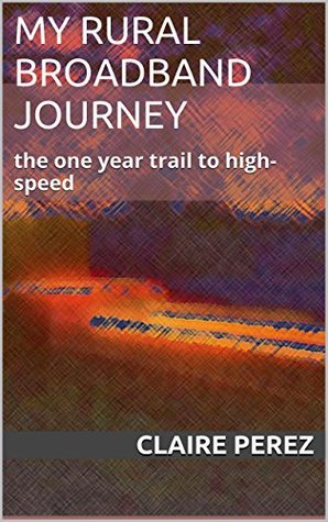 My Rural Broadband Journey: the one year trail to high-speed  by  Claire Perez