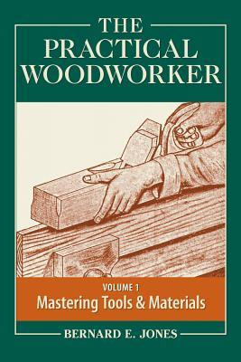 The Practical Woodworker Volume 1: A Complete Guide to the Art & Practice of Woodworking Bernard E. Jones