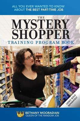 The Mystery Shopper Training Program Book: All You Ever Wanted to Know about the Best Part-Time Job  by  Bethany Mooradian