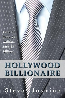 Hollywood Billionaire: How to Turn $8 Million Into $1 Billion  by  MR Steve Jasmine