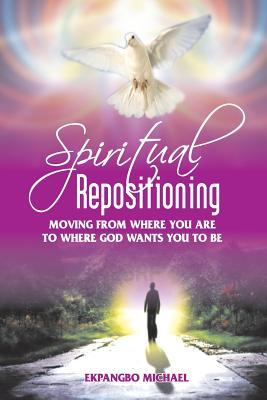 Spiritual Repositioning: Moving from Where You Are to Where God Wants You to Be Michael Ekpangbo