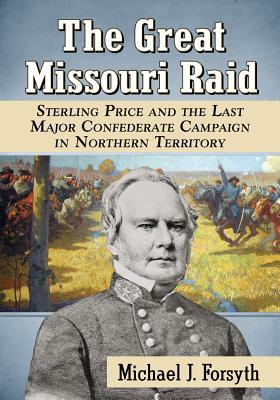 The Great Missouri Raid: Sterling Price and the Last Major Confederate Campaign in Northern Territory  by  Michael J. Forsyth