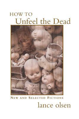 How to Unfeel the Dead: New and Selected Fictions  by  Lance Olsen