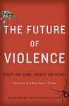 The Future of Violence: Robots and Germs, Hackers and Drones: Confronting A New Age of Threat