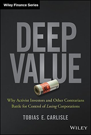 Deep Value: Why Activists Investors and Other Contrarians Battle for Control of Losing Corporations  by  Tobias E. Carlisle