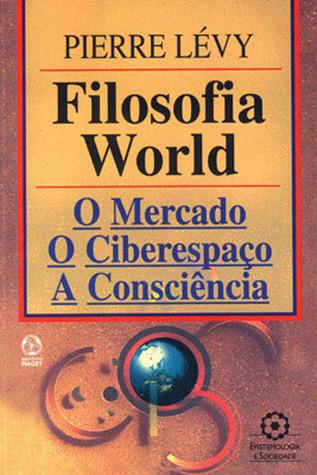 Filosofia World: o Mercado, O Ciberespaço, A Consciência  by  Pierre Lévy