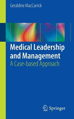 Medical Leadership and Management: A Case-Based Approach  by  Geraldine Maccarrick