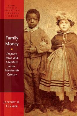 Family Money: Property, Race, and Literature in the Nineteenth Century  by  Jeffory Clymer