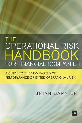 The Operational Risk Handbook for Financial Companies: A Guide to the New World of Performance-Oriented Operational Risk  by  Brian Barnier
