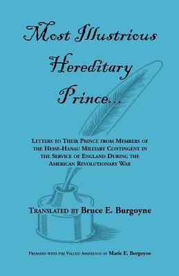 Most Illustrious Hereditary Prince:  Letters To Their Prince From Members Of The Hesse Hanau Military Contingent In The Service Of England During The American Revolutionary War  by  Bruce E. Burgoyne