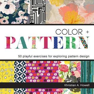 Color + Pattern: 50 Playful Exercises for Exploring Pattern Design Khristian Howell