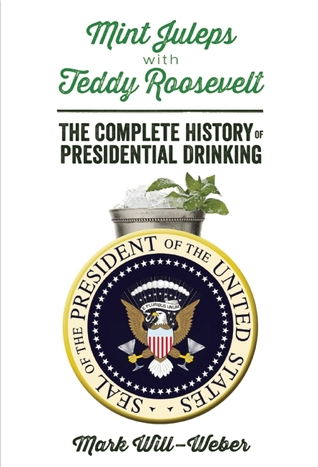 Mint Juleps with Teddy Roosevelt: The Complete History of Presidential Drinking
