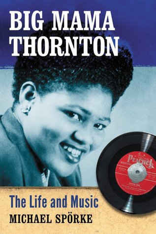 Big Mama Thornton: The Life and Music  by  Michael Sprke