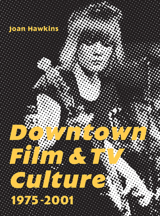 Downtown Film and TV Culture 1975-2001  by  Joan Hawkins