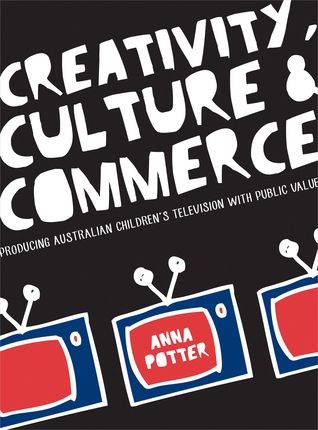 Creativity, Culture and Commerce: Producing Australian Children's Television with Public Value Anna Potter
