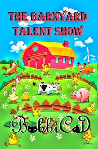 The Barnyard Talent Show: A Beautifully Illustrated, Rhyming Picture Book for Children of all Ages  by  BobbiCat