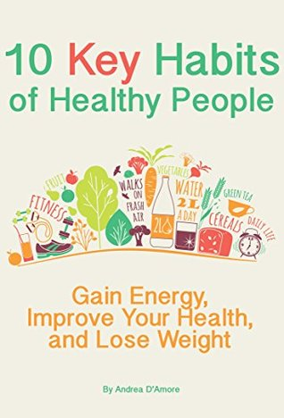 10 Key Habits of Healthy People: Gain Energy, Improve Your Health, and Lose Weight Andrea DAmore