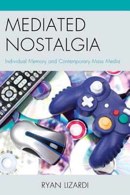 Mediated Nostalgia: Individual Memory and Contemporary Mass Media  by  Ryan Lizardi