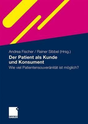 Der Patient ALS Kunde Und Konsument: Wie Viel Patientensouveranitat Ist Moglich?  by  Andrea Fischer