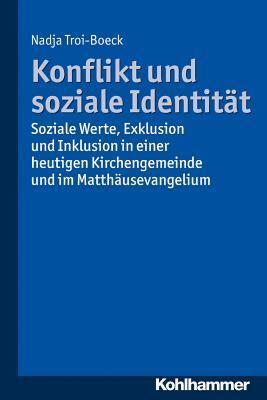Konflikt Und Soziale Identitat: Soziale Werte, Exklusion Und Inklusion in Einer Heutigen Kirchengemeinde Und Im Matthausevangelium  by  Nadja Troi-Boeck