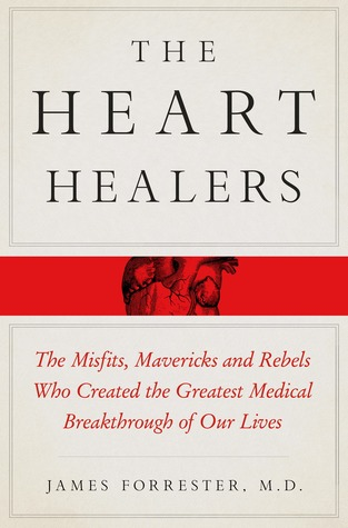 The Heart Healers: The Misfits, Mavericks, and Rebels Who Created the Greatest Medical Breakthrough of Our Lives  by  James  S. Forrester M.D.