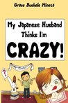 My Japanese Husband Thinks I'm Crazy: The Comic Book: Surviving and Thriving in an Intercultural and Interracial Marriage in Tokyo