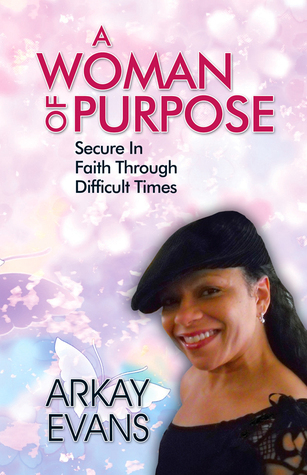 A Woman of Purpose: Secure In Faith Through Difficult Times  by  Arkay Evans