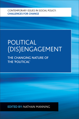 Political (Dis)engagement: The Changing Nature of the Political  by  Nathan Manning