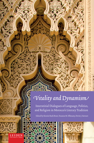 Vitality and Dynamism: Interstitial Dialogues of Language, Politics, and Religion in Moroccos Literary Tradition Kirstin Ruth Bratt