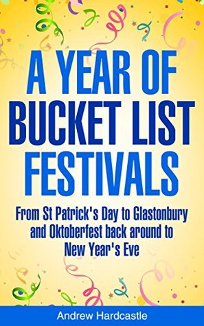 A Year Of Bucket List Festivals: From St Patricks Day to Glastonbury and Oktoberfest back around to New Years Eve  by  Andrew Hardcastle