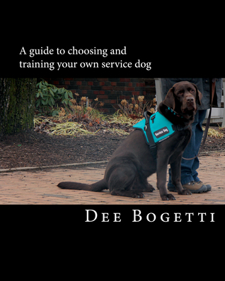 A Guide to Choosing and Training Your Own Service Dog by Dee Bogetti