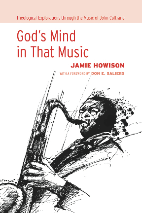 Gods Mind in That Music: Theological Explorations Through the Music of John Coltrane  by  Jamie Howison