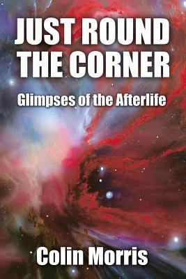 Just Round the Corner: Glimpses of the Afterlife  by  Colin Morris