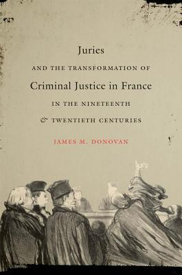 Juries and the Transformation of Criminal Justice in France in the Nineteenth & Twentieth Centuries  by  James M. Donovan