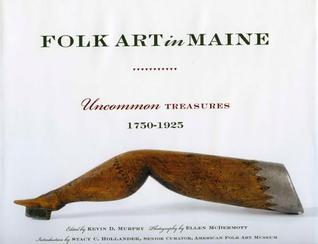 Folk Art in Maine: Uncommon Treasures 1750-1925  by  Kevin D. Murphy