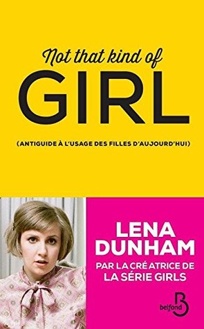 Not That Kind of Girl: Antiguide à l'usage des filles d'aujourd'hui by Lena Dunham