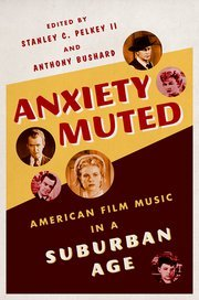 Anxiety Muted: American Film Music in a Suburban Age  by  Stanley C Pelkey  II