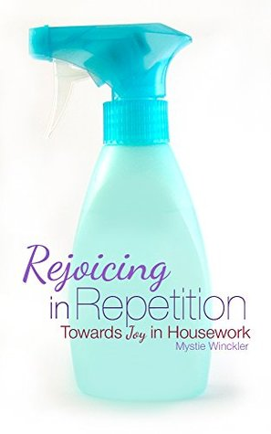 Rejoicing in Repetition: Towards Joy in Housework  by  Mystie Winckler