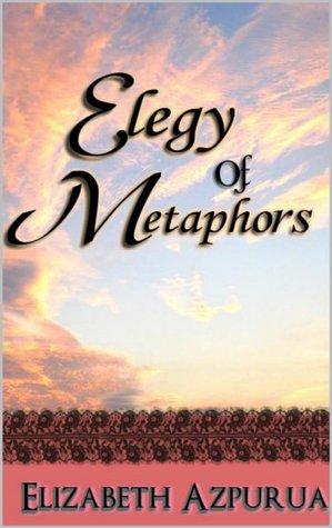 Elegy of Metaphors Elizabeth Azpurua