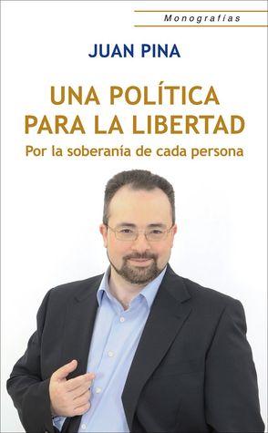 Una Política para la Libertad: Por la soberanía de cada persona Juan Pina