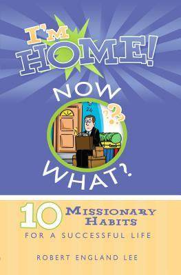 Im Home, Now What?: 10 Missionary Habits for a Successful Life Robert England Lee