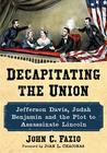 Decapitating the Union: Jefferson Davis, Judah Benjamin and the Plot to Assassinate Lincoln