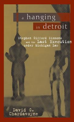 A Hanging in Detroit: Stephen Gifford Simmons and the Last Execution Under Michigan Law  by  David G. Chardavoyne
