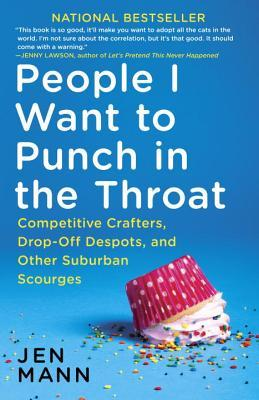 People I Want to Punch in the Throat: Competitive Crafters, Drop-Off Despots, and Other Suburban Scourges (2014) by Jen Mann