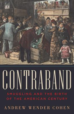 Contraband: Smuggling and the Birth of the American Century Andrew Wender Cohen