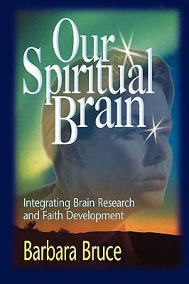 Our Spiritual Brain: Integrating Brain Research and Faith Development Barbara Bruce