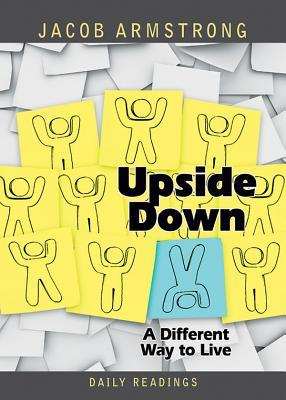 Upside Down Daily Readings: A Different Way to Live Jacob Armstrong