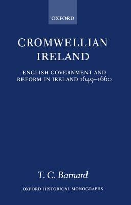 Cromwellian Ireland: English Government and Reform in Ireland 1649-1660  by  Toby Christopher Barnard