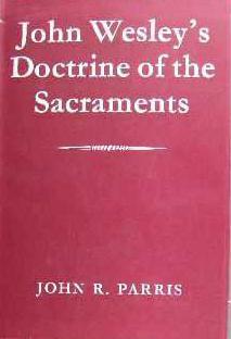 John Wesleys Doctrine of the Sacraments  by  John R. Parris