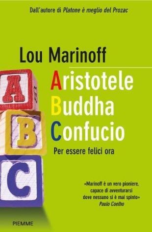 Aristotele Buddha Confucio. Per essere felici ora Lou Marinoff